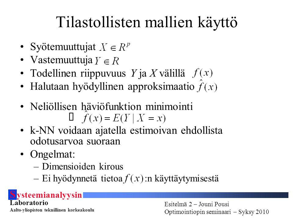 S ysteemianalyysin Laboratorio Aalto-yliopiston teknillinen korkeakoulu Esitelmä # - Esitelmöijän nimi Optimointiopin seminaari - Syksy 2010 Esitelmä 2 – Jouni Pousi Optimointiopin seminaari – Syksy 2010 Tilastollisten mallien käyttö Syötemuuttujat Vastemuuttuja Todellinen riippuvuus Y ja X välillä Halutaan hyödyllinen approksimaatio Neliöllisen häviöfunktion minimointi  k-NN voidaan ajatella estimoivan ehdollista odotusarvoa suoraan Ongelmat: –Dimensioiden kirous –Ei hyödynnetä tietoa :n käyttäytymisestä