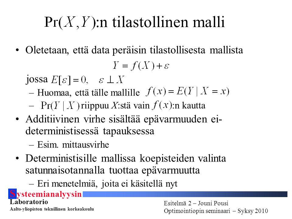 S ysteemianalyysin Laboratorio Aalto-yliopiston teknillinen korkeakoulu Esitelmä # - Esitelmöijän nimi Optimointiopin seminaari - Syksy 2010 Esitelmä 2 – Jouni Pousi Optimointiopin seminaari – Syksy 2010 :n tilastollinen malli Oletetaan, että data peräisin tilastollisesta mallista jossa –Huomaa, että tälle mallille – riippuu X:stä vain :n kautta Additiivinen virhe sisältää epävarmuuden ei- deterministisessä tapauksessa –Esim.