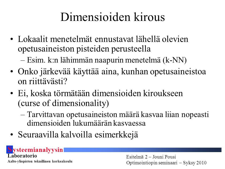 S ysteemianalyysin Laboratorio Aalto-yliopiston teknillinen korkeakoulu Esitelmä # - Esitelmöijän nimi Optimointiopin seminaari - Syksy 2010 Esitelmä 2 – Jouni Pousi Optimointiopin seminaari – Syksy 2010 Dimensioiden kirous Lokaalit menetelmät ennustavat lähellä olevien opetusaineiston pisteiden perusteella –Esim.