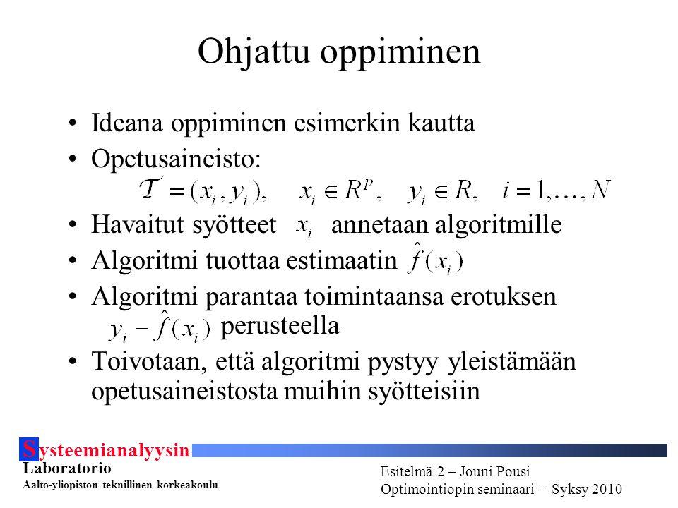 S ysteemianalyysin Laboratorio Aalto-yliopiston teknillinen korkeakoulu Esitelmä # - Esitelmöijän nimi Optimointiopin seminaari - Syksy 2010 Esitelmä 2 – Jouni Pousi Optimointiopin seminaari – Syksy 2010 Ohjattu oppiminen Ideana oppiminen esimerkin kautta Opetusaineisto: Havaitut syötteet annetaan algoritmille Algoritmi tuottaa estimaatin Algoritmi parantaa toimintaansa erotuksen perusteella Toivotaan, että algoritmi pystyy yleistämään opetusaineistosta muihin syötteisiin