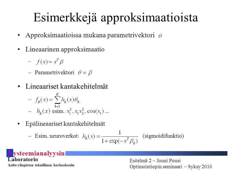 S ysteemianalyysin Laboratorio Aalto-yliopiston teknillinen korkeakoulu Esitelmä # - Esitelmöijän nimi Optimointiopin seminaari - Syksy 2010 Esitelmä 2 – Jouni Pousi Optimointiopin seminaari – Syksy 2010 Esimerkkejä approksimaatioista Approksimaatioissa mukana parametrivektori Lineaarinen approksimaatio – –Parametrivektori Lineaariset kantakehitelmät – – esim....