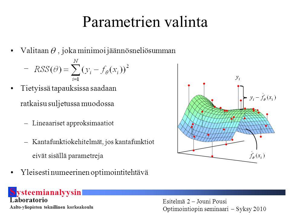 S ysteemianalyysin Laboratorio Aalto-yliopiston teknillinen korkeakoulu Esitelmä # - Esitelmöijän nimi Optimointiopin seminaari - Syksy 2010 Esitelmä 2 – Jouni Pousi Optimointiopin seminaari – Syksy 2010 Parametrien valinta Valitaan, joka minimoi jäännösneliösumman – Tietyissä tapauksissa saadaan ratkaisu suljetussa muodossa –Lineaariset approksimaatiot –Kantafunktiokehitelmät, jos kantafunktiot eivät sisällä parametreja Yleisesti numeerinen optimointitehtävä