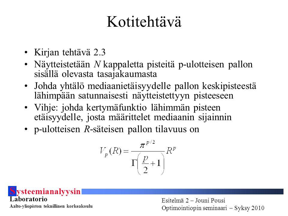 S ysteemianalyysin Laboratorio Aalto-yliopiston teknillinen korkeakoulu Esitelmä # - Esitelmöijän nimi Optimointiopin seminaari - Syksy 2010 Esitelmä 2 – Jouni Pousi Optimointiopin seminaari – Syksy 2010 Kotitehtävä Kirjan tehtävä 2.3 Näytteistetään N kappaletta pisteitä p-ulotteisen pallon sisällä olevasta tasajakaumasta Johda yhtälö mediaanietäisyydelle pallon keskipisteestä lähimpään satunnaisesti näytteistettyyn pisteeseen Vihje: johda kertymäfunktio lähimmän pisteen etäisyydelle, josta määrittelet mediaanin sijainnin p-ulotteisen R-säteisen pallon tilavuus on
