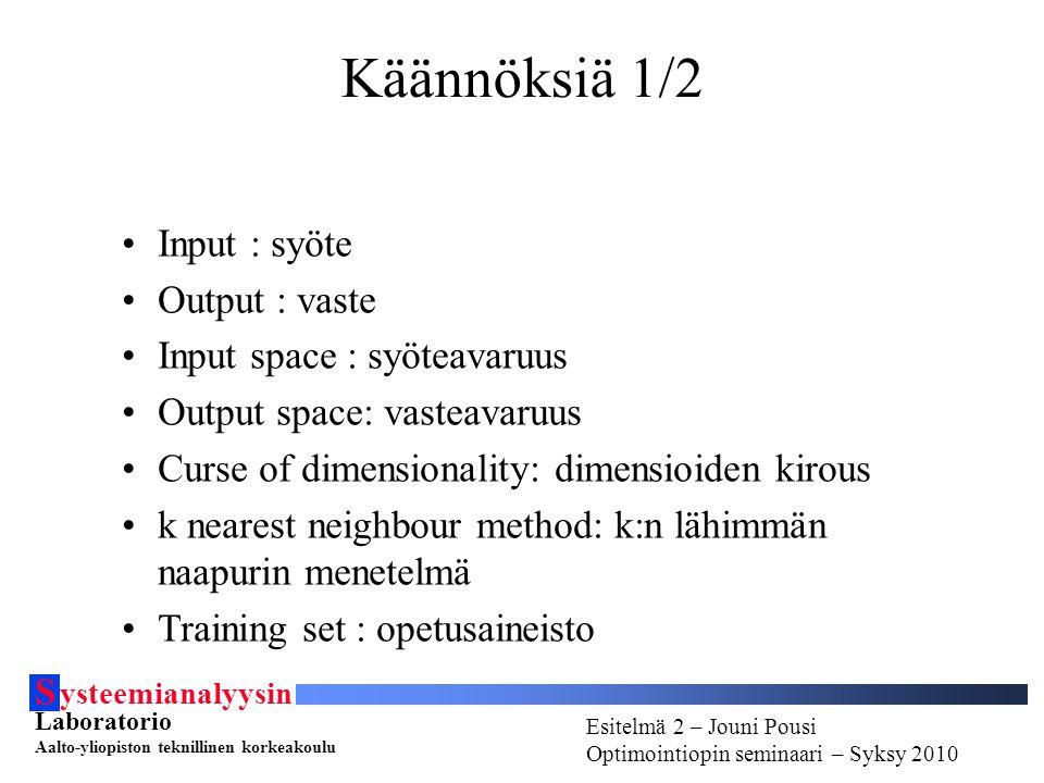 S ysteemianalyysin Laboratorio Aalto-yliopiston teknillinen korkeakoulu Esitelmä # - Esitelmöijän nimi Optimointiopin seminaari - Syksy 2010 Esitelmä 2 – Jouni Pousi Optimointiopin seminaari – Syksy 2010 Käännöksiä 1/2 Input : syöte Output : vaste Input space : syöteavaruus Output space: vasteavaruus Curse of dimensionality: dimensioiden kirous k nearest neighbour method: k:n lähimmän naapurin menetelmä Training set : opetusaineisto