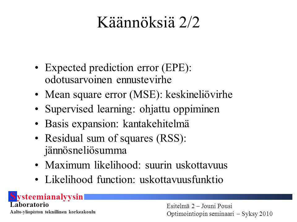 S ysteemianalyysin Laboratorio Aalto-yliopiston teknillinen korkeakoulu Esitelmä # - Esitelmöijän nimi Optimointiopin seminaari - Syksy 2010 Esitelmä 2 – Jouni Pousi Optimointiopin seminaari – Syksy 2010 Käännöksiä 2/2 Expected prediction error (EPE): odotusarvoinen ennustevirhe Mean square error (MSE): keskineliövirhe Supervised learning: ohjattu oppiminen Basis expansion: kantakehitelmä Residual sum of squares (RSS): jännösneliösumma Maximum likelihood: suurin uskottavuus Likelihood function: uskottavuusfunktio