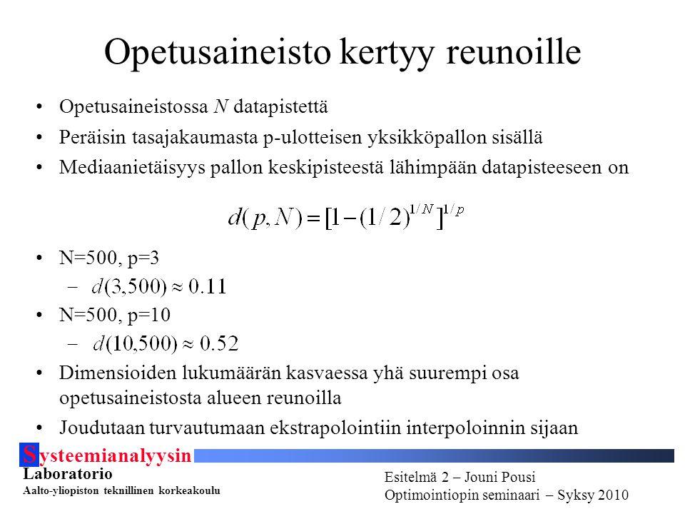 S ysteemianalyysin Laboratorio Aalto-yliopiston teknillinen korkeakoulu Esitelmä # - Esitelmöijän nimi Optimointiopin seminaari - Syksy 2010 Esitelmä 2 – Jouni Pousi Optimointiopin seminaari – Syksy 2010 Opetusaineisto kertyy reunoille Opetusaineistossa N datapistettä Peräisin tasajakaumasta p-ulotteisen yksikköpallon sisällä Mediaanietäisyys pallon keskipisteestä lähimpään datapisteeseen on N=500, p=3 – N=500, p=10 – Dimensioiden lukumäärän kasvaessa yhä suurempi osa opetusaineistosta alueen reunoilla Joudutaan turvautumaan ekstrapolointiin interpoloinnin sijaan