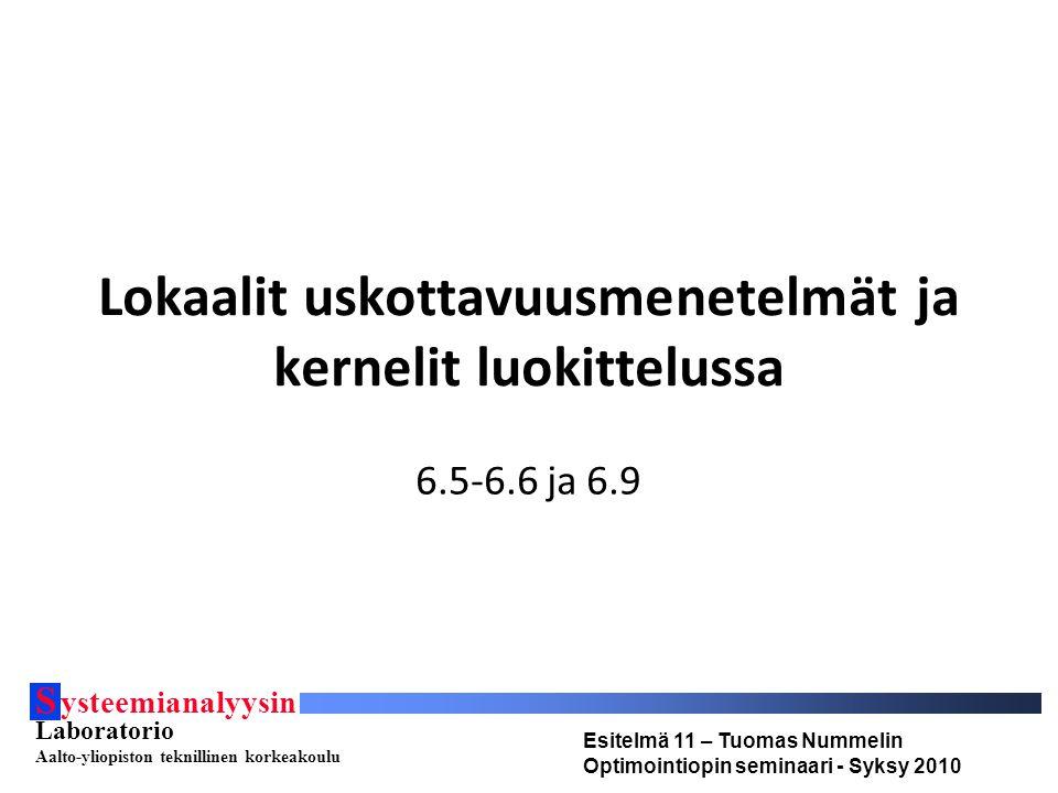 S ysteemianalyysin Laboratorio Aalto-yliopiston teknillinen korkeakoulu Esitelmä 11 – Tuomas Nummelin Optimointiopin seminaari - Syksy 2010 Lokaalit uskottavuusmenetelmät ja kernelit luokittelussa 6.5-6.6 ja 6.9