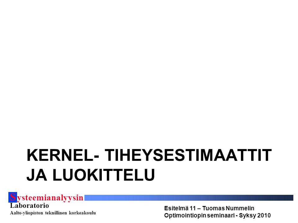 S ysteemianalyysin Laboratorio Aalto-yliopiston teknillinen korkeakoulu Esitelmä 11 – Tuomas Nummelin Optimointiopin seminaari - Syksy 2010 KERNEL- TIHEYSESTIMAATTIT JA LUOKITTELU