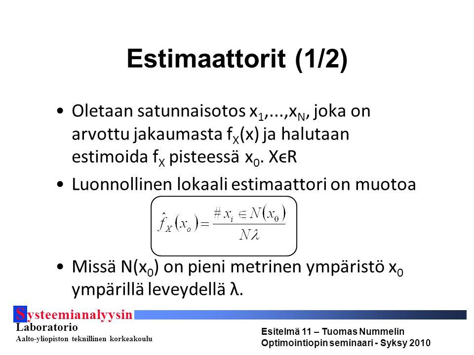 S ysteemianalyysin Laboratorio Aalto-yliopiston teknillinen korkeakoulu Esitelmä 11 – Tuomas Nummelin Optimointiopin seminaari - Syksy 2010 Estimaattorit (1/2) Oletaan satunnaisotos x 1,...,x N, joka on arvottu jakaumasta f X (x) ja halutaan estimoida f X pisteessä x 0.