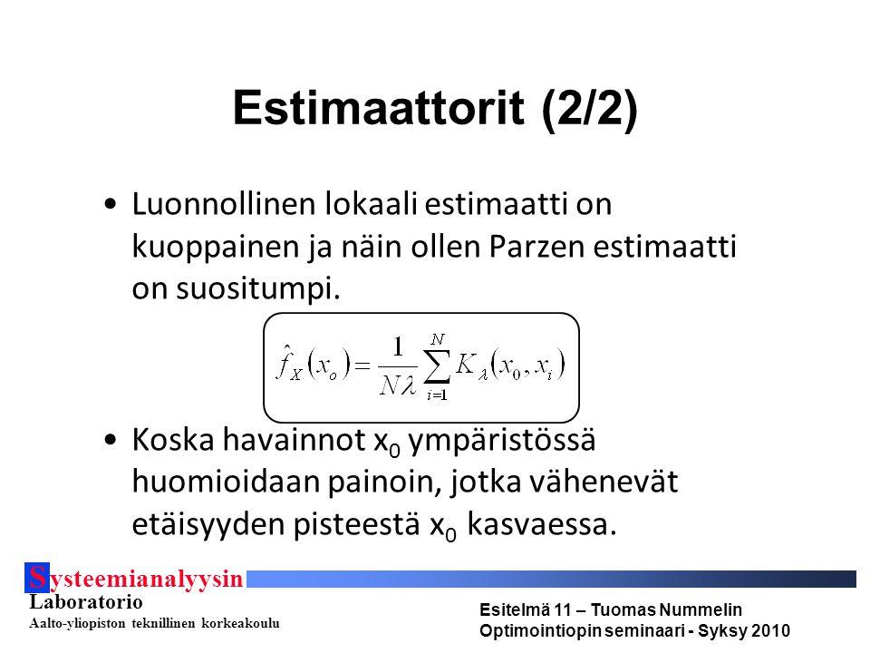 S ysteemianalyysin Laboratorio Aalto-yliopiston teknillinen korkeakoulu Esitelmä 11 – Tuomas Nummelin Optimointiopin seminaari - Syksy 2010 Estimaattorit (2/2) Luonnollinen lokaali estimaatti on kuoppainen ja näin ollen Parzen estimaatti on suositumpi.