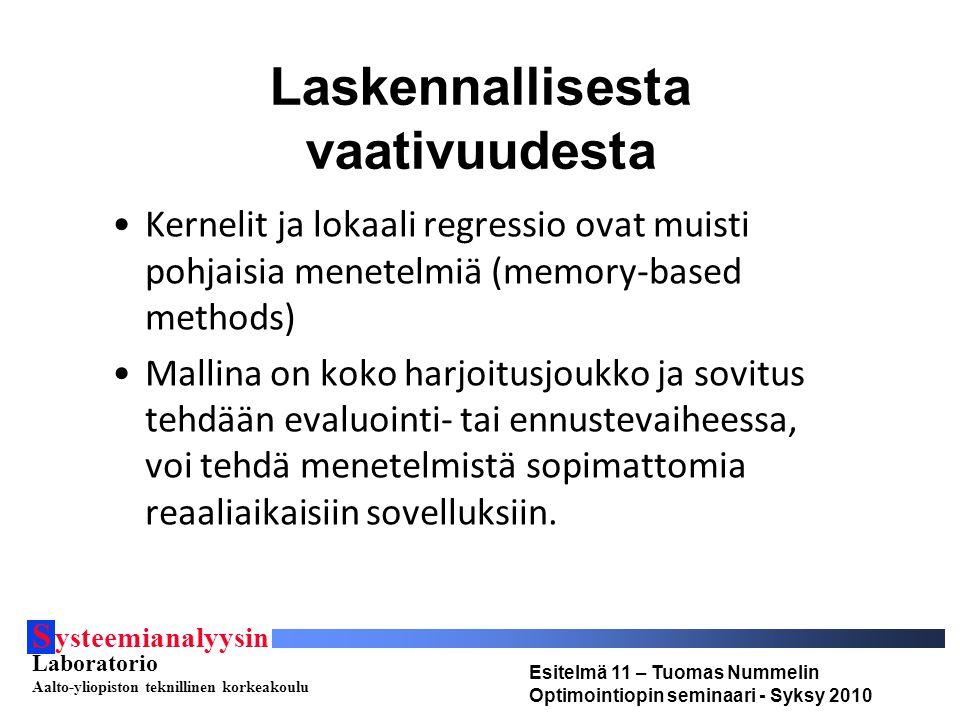 S ysteemianalyysin Laboratorio Aalto-yliopiston teknillinen korkeakoulu Esitelmä 11 – Tuomas Nummelin Optimointiopin seminaari - Syksy 2010 Laskennallisesta vaativuudesta Kernelit ja lokaali regressio ovat muisti pohjaisia menetelmiä (memory-based methods) Mallina on koko harjoitusjoukko ja sovitus tehdään evaluointi- tai ennustevaiheessa, voi tehdä menetelmistä sopimattomia reaaliaikaisiin sovelluksiin.