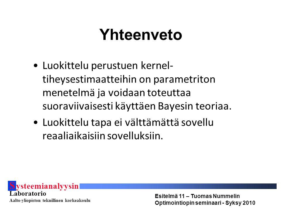 S ysteemianalyysin Laboratorio Aalto-yliopiston teknillinen korkeakoulu Esitelmä 11 – Tuomas Nummelin Optimointiopin seminaari - Syksy 2010 Yhteenveto Luokittelu perustuen kernel- tiheysestimaatteihin on parametriton menetelmä ja voidaan toteuttaa suoraviivaisesti käyttäen Bayesin teoriaa.