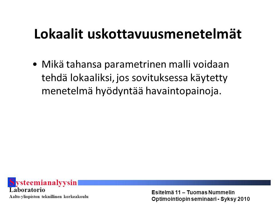 S ysteemianalyysin Laboratorio Aalto-yliopiston teknillinen korkeakoulu Esitelmä 11 – Tuomas Nummelin Optimointiopin seminaari - Syksy 2010 Lokaalit uskottavuusmenetelmät Mikä tahansa parametrinen malli voidaan tehdä lokaaliksi, jos sovituksessa käytetty menetelmä hyödyntää havaintopainoja.