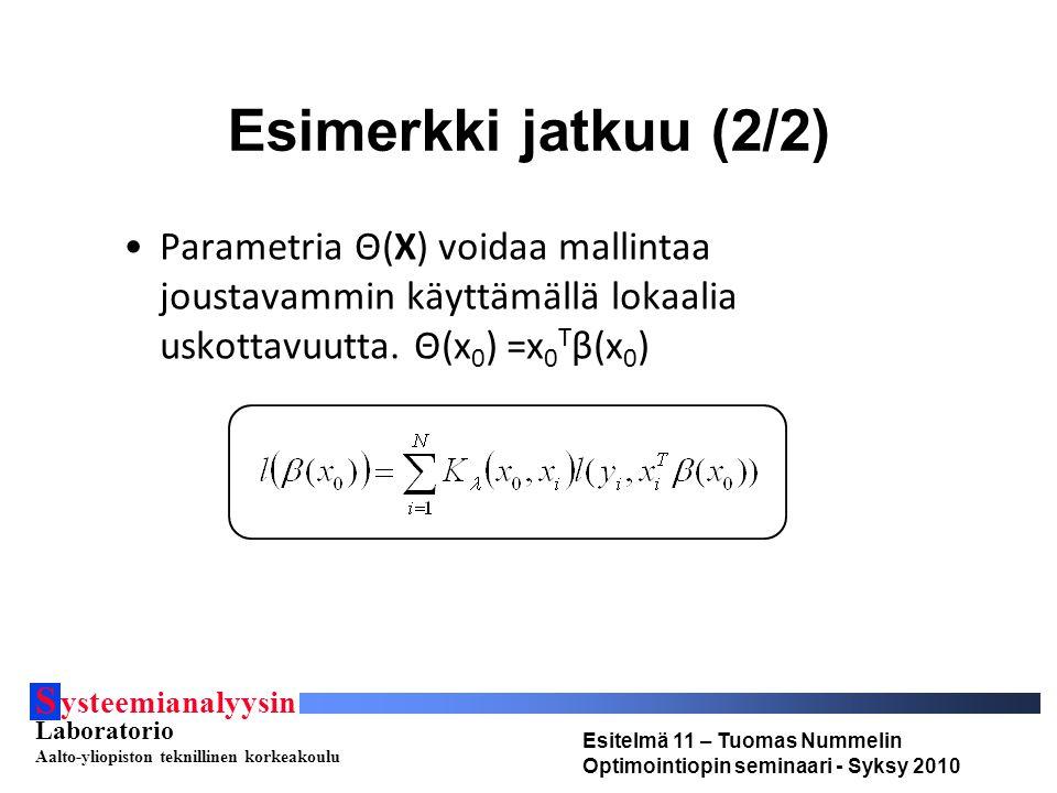 S ysteemianalyysin Laboratorio Aalto-yliopiston teknillinen korkeakoulu Esitelmä 11 – Tuomas Nummelin Optimointiopin seminaari - Syksy 2010 Esimerkki jatkuu (2/2) Parametria Θ(X) voidaa mallintaa joustavammin käyttämällä lokaalia uskottavuutta.