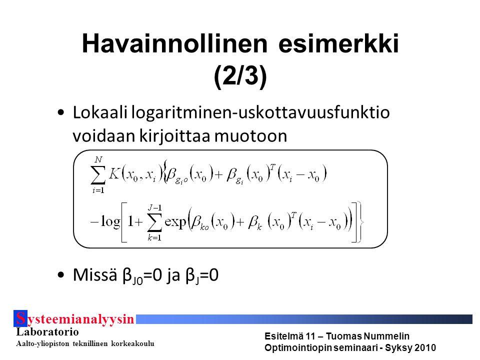 S ysteemianalyysin Laboratorio Aalto-yliopiston teknillinen korkeakoulu Esitelmä 11 – Tuomas Nummelin Optimointiopin seminaari - Syksy 2010 Havainnollinen esimerkki (2/3) Lokaali logaritminen-uskottavuusfunktio voidaan kirjoittaa muotoon Missä β J0 =0 ja β J =0