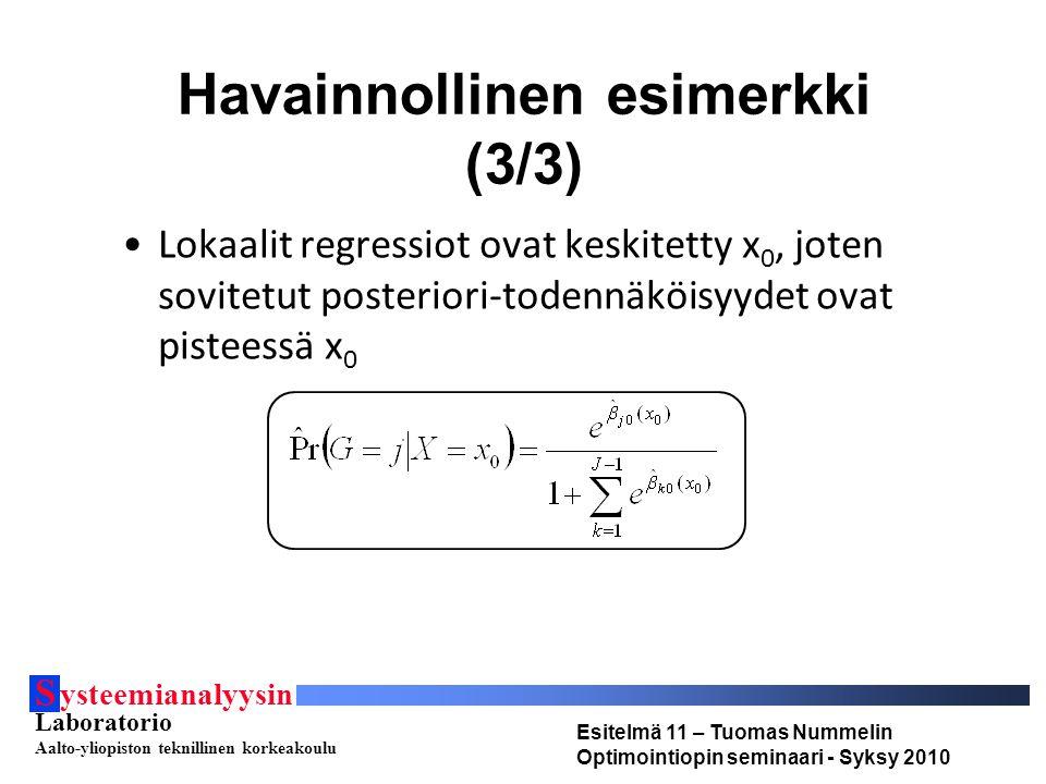 S ysteemianalyysin Laboratorio Aalto-yliopiston teknillinen korkeakoulu Esitelmä 11 – Tuomas Nummelin Optimointiopin seminaari - Syksy 2010 Havainnollinen esimerkki (3/3) Lokaalit regressiot ovat keskitetty x 0, joten sovitetut posteriori-todennäköisyydet ovat pisteessä x 0