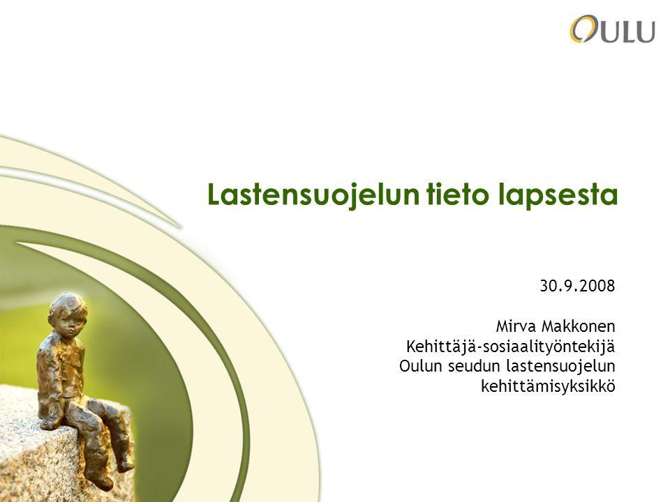 1 Lastensuojelun tieto lapsesta 30.9.2008 Mirva Makkonen Kehittäjä-sosiaalityöntekijä Oulun seudun lastensuojelun kehittämisyksikkö