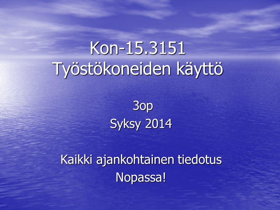 Kon-15.3151 Työstökoneiden käyttö 3op 3op Syksy 2014 Kaikki ajankohtainen tiedotus Nopassa!