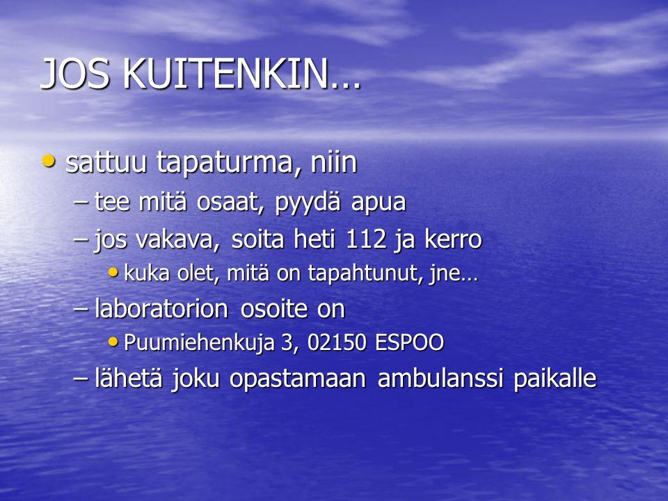 JOS KUITENKIN… sattuu tapaturma, niin sattuu tapaturma, niin –tee mitä osaat, pyydä apua –jos vakava, soita heti 112 ja kerro kuka olet, mitä on tapahtunut, jne… kuka olet, mitä on tapahtunut, jne… –laboratorion osoite on Puumiehenkuja 3, 02150 ESPOO Puumiehenkuja 3, 02150 ESPOO –lähetä joku opastamaan ambulanssi paikalle