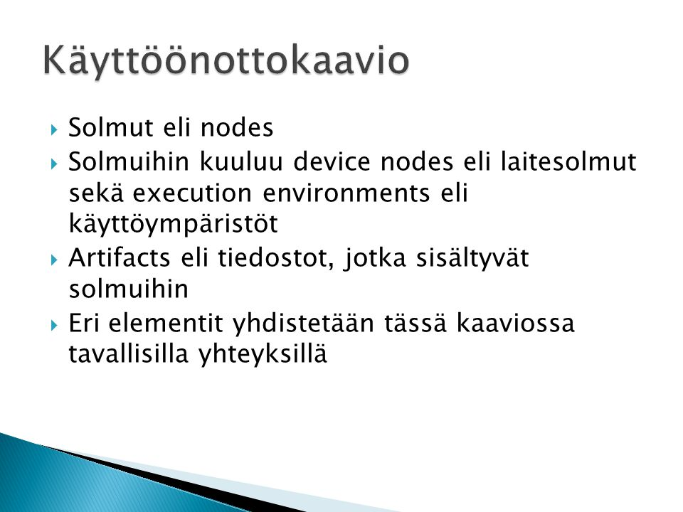 Solmut eli nodes  Solmuihin kuuluu device nodes eli laitesolmut sekä execution environments eli käyttöympäristöt  Artifacts eli tiedostot, jotka sisältyvät solmuihin  Eri elementit yhdistetään tässä kaaviossa tavallisilla yhteyksillä