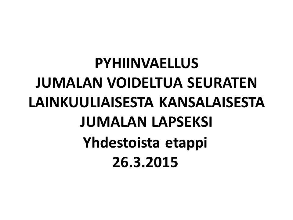 PYHIINVAELLUS JUMALAN VOIDELTUA SEURATEN LAINKUULIAISESTA KANSALAISESTA JUMALAN LAPSEKSI Yhdestoista etappi 26.3.2015