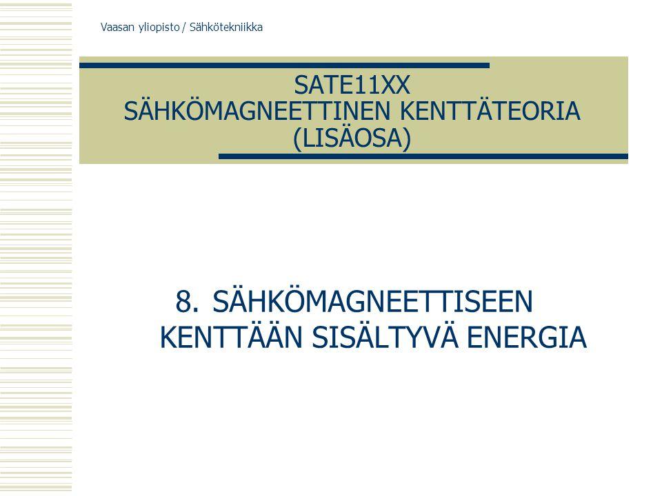 Vaasan yliopisto / Sähkötekniikka SATE11XX SÄHKÖMAGNEETTINEN KENTTÄTEORIA (LISÄOSA) 8.SÄHKÖMAGNEETTISEEN KENTTÄÄN SISÄLTYVÄ ENERGIA