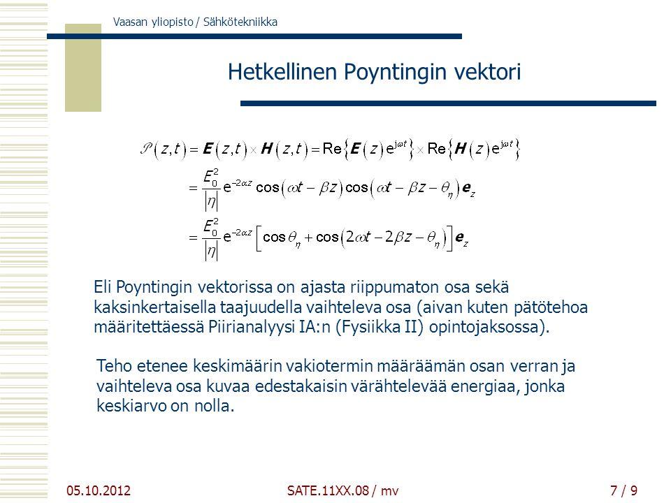 Vaasan yliopisto / Sähkötekniikka 05.10.2012 SATE.11XX.08 / mv7 / 9 Hetkellinen Poyntingin vektori Eli Poyntingin vektorissa on ajasta riippumaton osa sekä kaksinkertaisella taajuudella vaihteleva osa (aivan kuten pätötehoa määritettäessä Piirianalyysi IA:n (Fysiikka II) opintojaksossa).