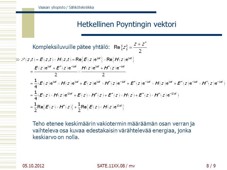Vaasan yliopisto / Sähkötekniikka 05.10.2012 SATE.11XX.08 / mv8 / 9 Hetkellinen Poyntingin vektori Teho etenee keskimäärin vakiotermin määräämän osan verran ja vaihteleva osa kuvaa edestakaisin värähtelevää energiaa, jonka keskiarvo on nolla.