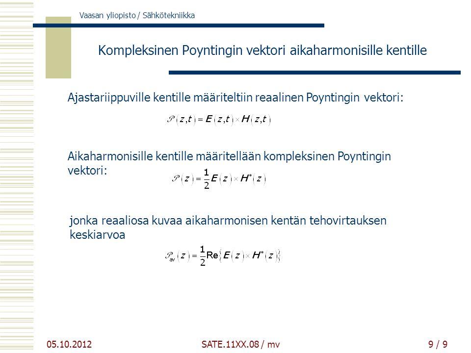 Vaasan yliopisto / Sähkötekniikka 05.10.2012 SATE.11XX.08 / mv9 / 9 Kompleksinen Poyntingin vektori aikaharmonisille kentille Ajastariippuville kentille määriteltiin reaalinen Poyntingin vektori: Aikaharmonisille kentille määritellään kompleksinen Poyntingin vektori: jonka reaaliosa kuvaa aikaharmonisen kentän tehovirtauksen keskiarvoa