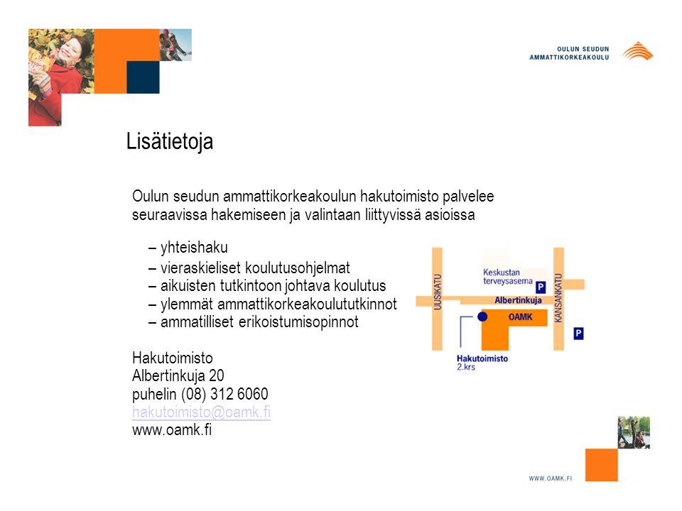 Lisätietoja Oulun seudun ammattikorkeakoulun hakutoimisto palvelee seuraavissa hakemiseen ja valintaan liittyvissä asioissa – yhteishaku – vieraskieliset koulutusohjelmat – aikuisten tutkintoon johtava koulutus – ylemmät ammattikorkeakoulututkinnot – ammatilliset erikoistumisopinnot Hakutoimisto Albertinkuja 20 puhelin (08) 312 6060 hakutoimisto@oamk.fi www.oamk.fi