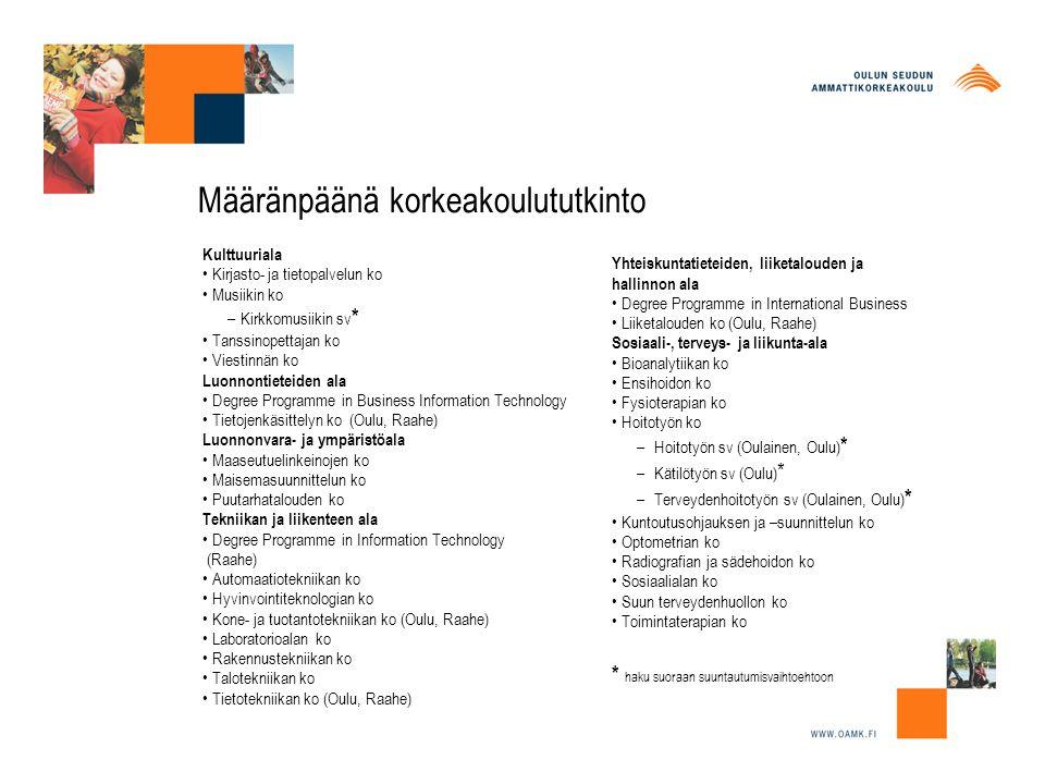 Määränpäänä korkeakoulututkinto Kulttuuriala Kirjasto- ja tietopalvelun ko Musiikin ko –Kirkkomusiikin sv * Tanssinopettajan ko Viestinnän ko Luonnontieteiden ala Degree Programme in Business Information Technology Tietojenkäsittelyn ko (Oulu, Raahe) Luonnonvara- ja ympäristöala Maaseutuelinkeinojen ko Maisemasuunnittelun ko Puutarhatalouden ko Tekniikan ja liikenteen ala Degree Programme in Information Technology (Raahe) Automaatiotekniikan ko Hyvinvointiteknologian ko Kone- ja tuotantotekniikan ko (Oulu, Raahe) Laboratorioalan ko Rakennustekniikan ko Talotekniikan ko Tietotekniikan ko (Oulu, Raahe) Yhteiskuntatieteiden, liiketalouden ja hallinnon ala Degree Programme in International Business Liiketalouden ko (Oulu, Raahe) Sosiaali-, terveys- ja liikunta-ala Bioanalytiikan ko Ensihoidon ko Fysioterapian ko Hoitotyön ko – Hoitotyön sv (Oulainen, Oulu) * – Kätilötyön sv (Oulu) * – Terveydenhoitotyön sv (Oulainen, Oulu) * Kuntoutusohjauksen ja –suunnittelun ko Optometrian ko Radiografian ja sädehoidon ko Sosiaalialan ko Suun terveydenhuollon ko Toimintaterapian ko * haku suoraan suuntautumisvaihtoehtoon