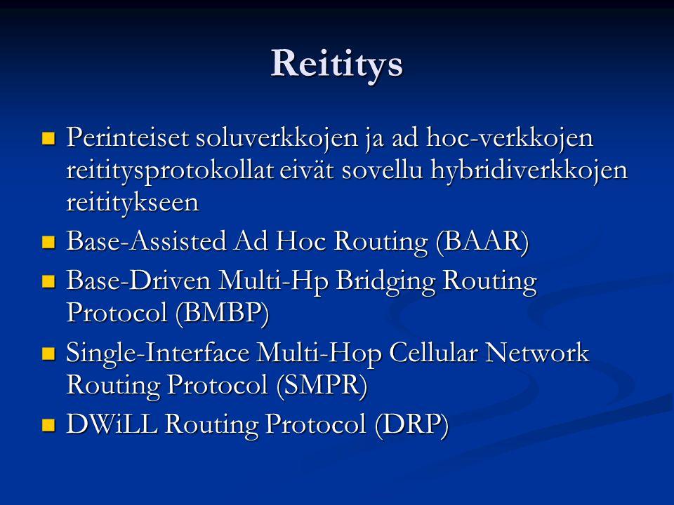 Reititys Perinteiset soluverkkojen ja ad hoc-verkkojen reititysprotokollat eivät sovellu hybridiverkkojen reititykseen Perinteiset soluverkkojen ja ad hoc-verkkojen reititysprotokollat eivät sovellu hybridiverkkojen reititykseen Base-Assisted Ad Hoc Routing (BAAR) Base-Assisted Ad Hoc Routing (BAAR) Base-Driven Multi-Hp Bridging Routing Protocol (BMBP) Base-Driven Multi-Hp Bridging Routing Protocol (BMBP) Single-Interface Multi-Hop Cellular Network Routing Protocol (SMPR) Single-Interface Multi-Hop Cellular Network Routing Protocol (SMPR) DWiLL Routing Protocol (DRP) DWiLL Routing Protocol (DRP)