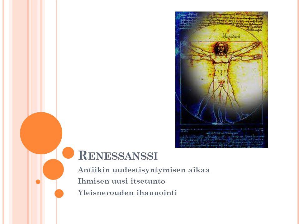 R ENESSANSSI Antiikin uudestisyntymisen aikaa Ihmisen uusi itsetunto Yleisnerouden ihannointi