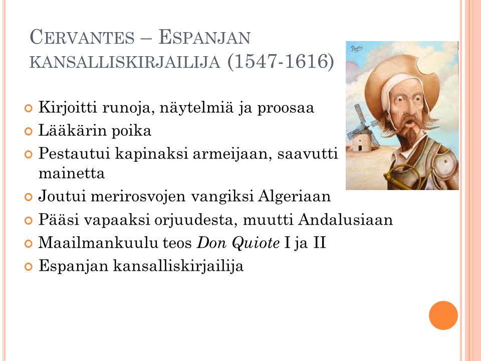 C ERVANTES – E SPANJAN KANSALLISKIRJAILIJA (1547-1616) Kirjoitti runoja, näytelmiä ja proosaa Lääkärin poika Pestautui kapinaksi armeijaan, saavutti mainetta Joutui merirosvojen vangiksi Algeriaan Pääsi vapaaksi orjuudesta, muutti Andalusiaan Maailmankuulu teos Don Quiote I ja II Espanjan kansalliskirjailija