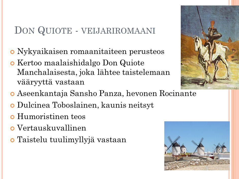 D ON Q UIOTE - VEIJARIROMAANI Nykyaikaisen romaanitaiteen perusteos Kertoo maalaishidalgo Don Quiote Manchalaisesta, joka lähtee taistelemaan vääryyttä vastaan Aseenkantaja Sansho Panza, hevonen Rocinante Dulcinea Toboslainen, kaunis neitsyt Humoristinen teos Vertauskuvallinen Taistelu tuulimyllyjä vastaan