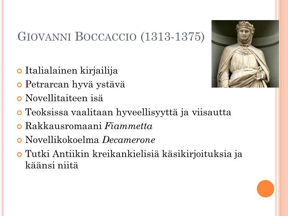 G IOVANNI B OCCACCIO (1313-1375) Italialainen kirjailija Petrarcan hyvä ystävä Novellitaiteen isä Teoksissa vaalitaan hyveellisyyttä ja viisautta Rakkausromaani Fiammetta Novellikokoelma Decamerone Tutki Antiikin kreikankielisiä käsikirjoituksia ja käänsi niitä