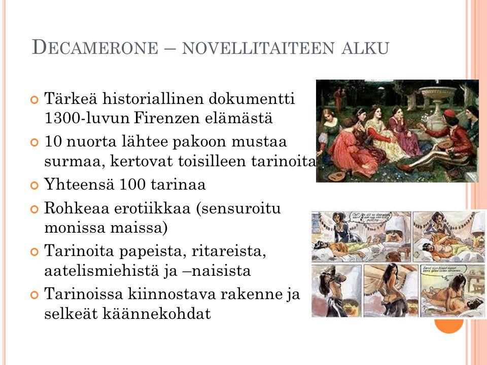 D ECAMERONE – NOVELLITAITEEN ALKU Tärkeä historiallinen dokumentti 1300-luvun Firenzen elämästä 10 nuorta lähtee pakoon mustaa surmaa, kertovat toisilleen tarinoita Yhteensä 100 tarinaa Rohkeaa erotiikkaa (sensuroitu monissa maissa) Tarinoita papeista, ritareista, aatelismiehistä ja –naisista Tarinoissa kiinnostava rakenne ja selkeät käännekohdat