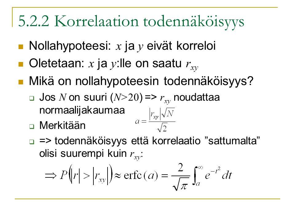 5.2.2 Korrelaation todennäköisyys Nollahypoteesi: x ja y eivät korreloi Oletetaan: x ja y :lle on saatu r xy Mikä on nollahypoteesin todennäköisyys.