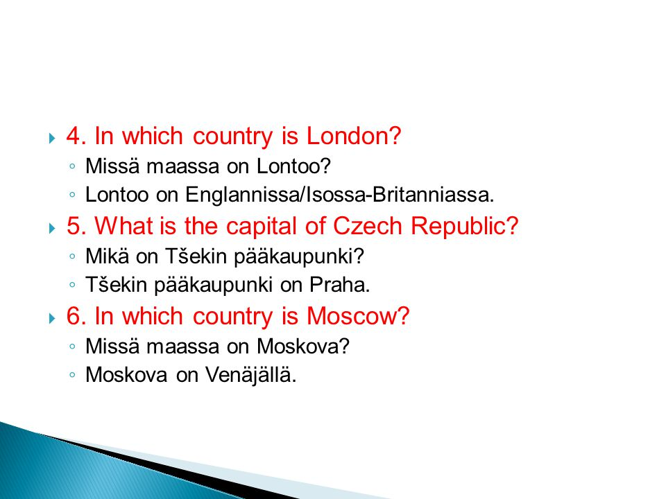  4. In which country is London. ◦ Missä maassa on Lontoo.