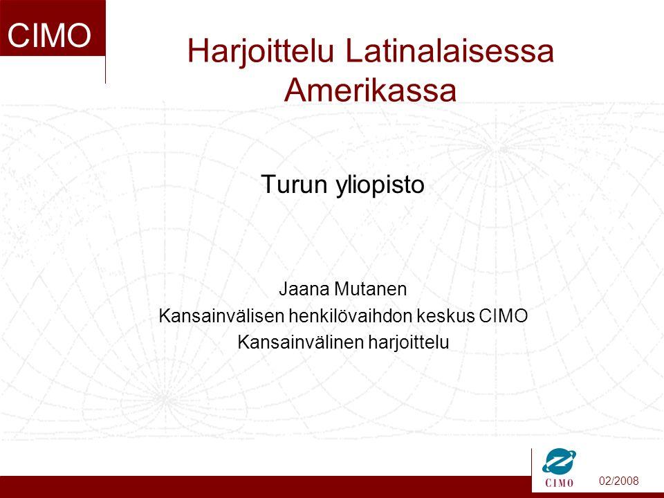 02/2008 CIMO Harjoittelu Latinalaisessa Amerikassa Turun yliopisto Jaana Mutanen Kansainvälisen henkilövaihdon keskus CIMO Kansainvälinen harjoittelu