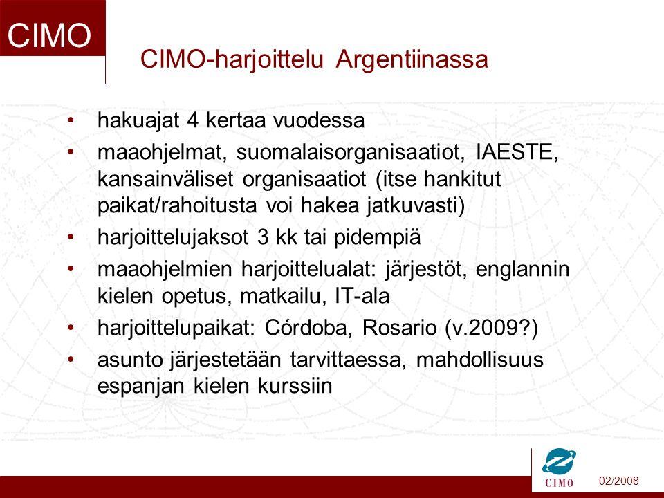 02/2008 CIMO CIMO-harjoittelu Argentiinassa hakuajat 4 kertaa vuodessa maaohjelmat, suomalaisorganisaatiot, IAESTE, kansainväliset organisaatiot (itse hankitut paikat/rahoitusta voi hakea jatkuvasti) harjoittelujaksot 3 kk tai pidempiä maaohjelmien harjoittelualat: järjestöt, englannin kielen opetus, matkailu, IT-ala harjoittelupaikat: Córdoba, Rosario (v.2009 ) asunto järjestetään tarvittaessa, mahdollisuus espanjan kielen kurssiin