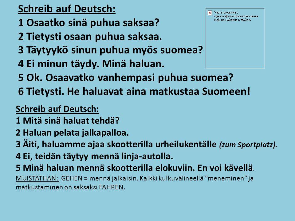 Schreib auf Deutsch: 1 Osaatko sinä puhua saksaa. 2 Tietysti osaan puhua saksaa.