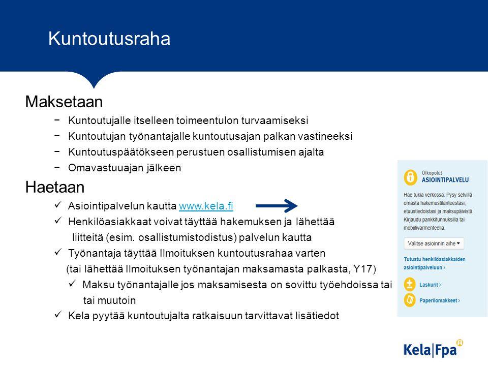 Kuntoutusraha Maksetaan −Kuntoutujalle itselleen toimeentulon turvaamiseksi −Kuntoutujan työnantajalle kuntoutusajan palkan vastineeksi −Kuntoutuspäätökseen perustuen osallistumisen ajalta −Omavastuuajan jälkeen Haetaan Asiointipalvelun kautta www.kela.fiwww.kela.fi Henkilöasiakkaat voivat täyttää hakemuksen ja lähettää liitteitä (esim.