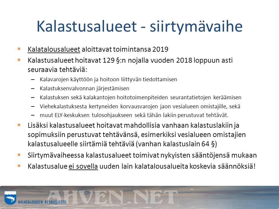 Kalastusalueet - siirtymävaihe  Kalatalousalueet aloittavat toimintansa 2019  Kalastusalueet hoitavat 129 §:n nojalla vuoden 2018 loppuun asti seuraavia tehtäviä: – Kalavarojen käyttöön ja hoitoon liittyvän tiedottamisen – Kalastuksenvalvonnan järjestämisen – Kalastuksen sekä kalakantojen hoitotoimenpiteiden seurantatietojen keräämisen – Viehekalastuksesta kertyneiden korvausvarojen jaon vesialueen omistajille, sekä – muut ELY-keskuksen tulosohjaukseen sekä tähän lakiin perustuvat tehtävät.