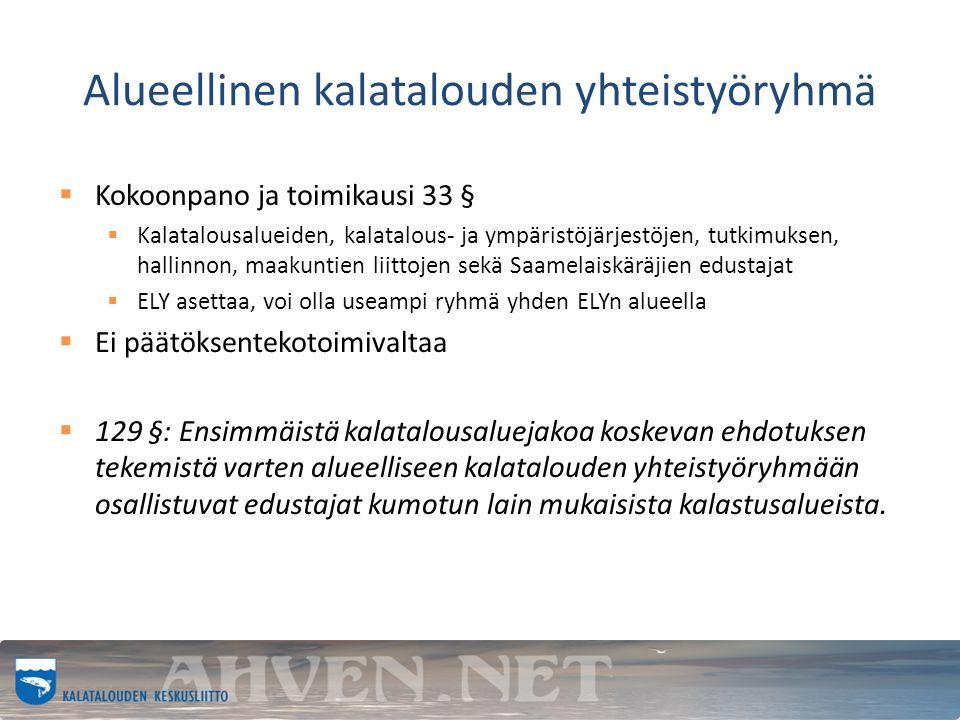 Alueellinen kalatalouden yhteistyöryhmä  Kokoonpano ja toimikausi 33 §  Kalatalousalueiden, kalatalous- ja ympäristöjärjestöjen, tutkimuksen, hallinnon, maakuntien liittojen sekä Saamelaiskäräjien edustajat  ELY asettaa, voi olla useampi ryhmä yhden ELYn alueella  Ei päätöksentekotoimivaltaa  129 §: Ensimmäistä kalatalousaluejakoa koskevan ehdotuksen tekemistä varten alueelliseen kalatalouden yhteistyöryhmään osallistuvat edustajat kumotun lain mukaisista kalastusalueista.