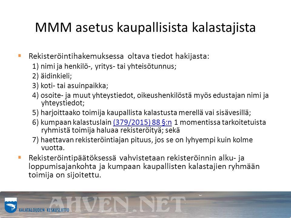 MMM asetus kaupallisista kalastajista  Rekisteröintihakemuksessa oltava tiedot hakijasta: 1) nimi ja henkilö-, yritys- tai yhteisötunnus; 2) äidinkieli; 3) koti- tai asuinpaikka; 4) osoite- ja muut yhteystiedot, oikeushenkilöstä myös edustajan nimi ja yhteystiedot; 5) harjoittaako toimija kaupallista kalastusta merellä vai sisävesillä; 6) kumpaan kalastuslain (379/2015) 88 §:n 1 momentissa tarkoitetuista ryhmistä toimija haluaa rekisteröityä; sekä(379/2015) 88 §:n 7) haettavan rekisteröintiajan pituus, jos se on lyhyempi kuin kolme vuotta.