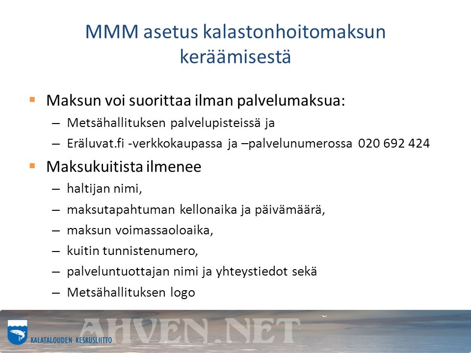 MMM asetus kalastonhoitomaksun keräämisestä  Maksun voi suorittaa ilman palvelumaksua: – Metsähallituksen palvelupisteissä ja – Eräluvat.fi -verkkokaupassa ja –palvelunumerossa 020 692 424  Maksukuitista ilmenee – haltijan nimi, – maksutapahtuman kellonaika ja päivämäärä, – maksun voimassaoloaika, – kuitin tunnistenumero, – palveluntuottajan nimi ja yhteystiedot sekä – Metsähallituksen logo