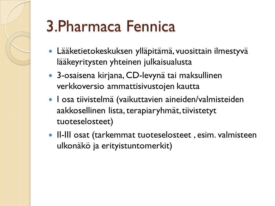 3.Pharmaca Fennica Lääketietokeskuksen ylläpitämä, vuosittain ilmestyvä lääkeyritysten yhteinen julkaisualusta 3-osaisena kirjana, CD-levynä tai maksullinen verkkoversio ammattisivustojen kautta I osa tiivistelmä (vaikuttavien aineiden/valmisteiden aakkosellinen lista, terapiaryhmät, tiivistetyt tuoteselosteet) II-III osat (tarkemmat tuoteselosteet, esim.