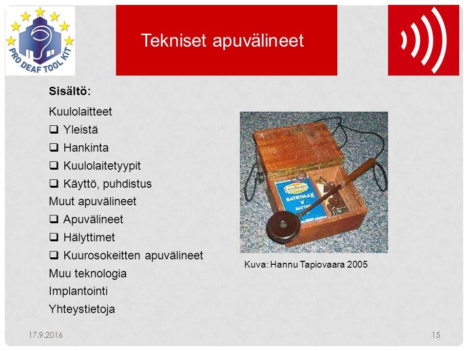 Tekniset apuvälineet Sisältö: Kuulolaitteet  Yleistä  Hankinta  Kuulolaitetyypit  Käyttö, puhdistus Muut apuvälineet  Apuvälineet  Hälyttimet  Kuurosokeitten apuvälineet Muu teknologia Implantointi Yhteystietoja 17.9.201615 Kuva: Hannu Tapiovaara 2005