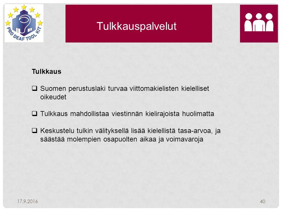 Tulkkauspalvelut 17.9.201640 Tulkkaus  Suomen perustuslaki turvaa viittomakielisten kielelliset oikeudet  Tulkkaus mahdollistaa viestinnän kielirajoista huolimatta  Keskustelu tulkin välityksellä lisää kielellistä tasa-arvoa, ja säästää molempien osapuolten aikaa ja voimavaroja